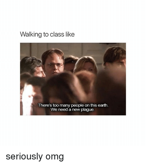 Memes, Omg, and Earth: Walking to class like  There's too many people on this earth.  We need a new plague. seriously omg