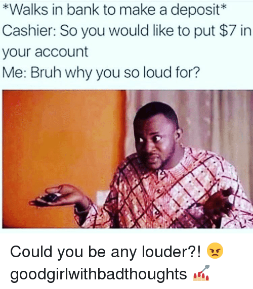 Bruh, Memes, and Bank: *Walks in bank to make a deposit*  Cashier: So you would like to put $7 in  your account  Me: Bruh why you so loud for? Could you be any louder?! 😠 goodgirlwithbadthoughts 💅🏼