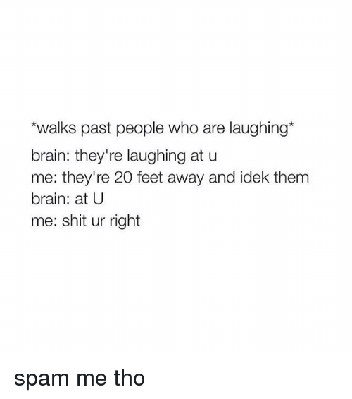 Brains, Shit, and Brain: *walks past people who are laughing  brain: they're laughing at u  me: they're 20 feet away and idek them  brain: at U  me: shit ur right spam me tho