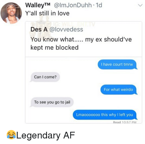 Af, Jail, and Love: WalleyTM@lmJonDuhh 1d  Y'all still in love  Des A @lovvedess  You know what. my ex should've  kept me blocked  I have court tmrw  Can I come?  For what weirdo  To see you go to jail  Lmaooooooo this why I left you  Read 10:57 PM 😂Legendary AF