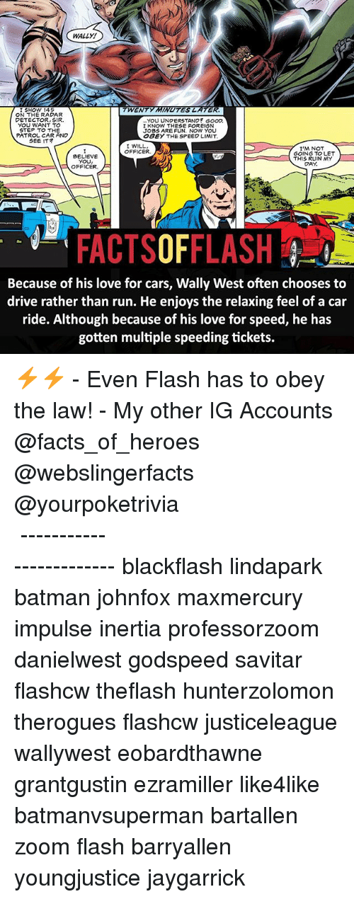 Batman, Cars, and Facts: WALLY!  I SHOW 145  TWENTY MINUTES LATE  ON THE RADAR  DETECTOR, SIR.  YOU WANT TO  STEP TO THE  YOU UNDERSTAND GOOD  I KNOW THESE FOREIGN  JOBS ARE FUN. NOW You  OBEY THE SPEED LIMIT  PATROL CAR AND  SEE IT  I WILL.  OFFICER. 3  BELIEVE  YOU  OFFICER.  I'M NOT  GOING TO LET  THIS RUIN MY  DAY  FACTSOFFLASH  Because of his love for cars, Wally West often chooses to  drive rather than run. He enjoys the relaxing feel of a car  ride. Although because of his love for speed, he has  gotten multiple speeding tickets. ⚡️⚡️ - Even Flash has to obey the law! - My other IG Accounts @facts_of_heroes @webslingerfacts @yourpoketrivia ⠀⠀⠀⠀⠀⠀⠀⠀⠀⠀⠀⠀⠀⠀⠀⠀⠀⠀⠀⠀⠀⠀⠀⠀⠀⠀⠀⠀⠀⠀⠀⠀⠀⠀ ⠀⠀------------------------ blackflash lindapark batman johnfox maxmercury impulse inertia professorzoom danielwest godspeed savitar flashcw theflash hunterzolomon therogues flashcw justiceleague wallywest eobardthawne grantgustin ezramiller like4like batmanvsuperman bartallen zoom flash barryallen youngjustice jaygarrick