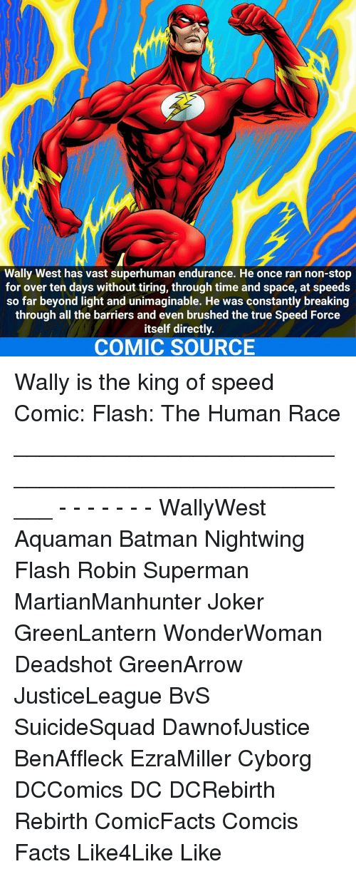 Batman, Facts, and Joker: Wally West has vast superhuman endurance. He once ran non-stop  for over ten days without tiring, through time and space, at speeds  so far beyond light and unimaginable. He was constantly breaking  through all the barriers and even brushed the true Speed Force  itself directly.  COMIC SOURCE Wally is the king of speed☇ Comic: Flash: The Human Race _____________________________________________________ - - - - - - - WallyWest Aquaman Batman Nightwing Flash Robin Superman MartianManhunter Joker GreenLantern WonderWoman Deadshot GreenArrow JusticeLeague BvS SuicideSquad DawnofJustice BenAffleck EzraMiller Cyborg DCComics DC DCRebirth Rebirth ComicFacts Comcis Facts Like4Like Like