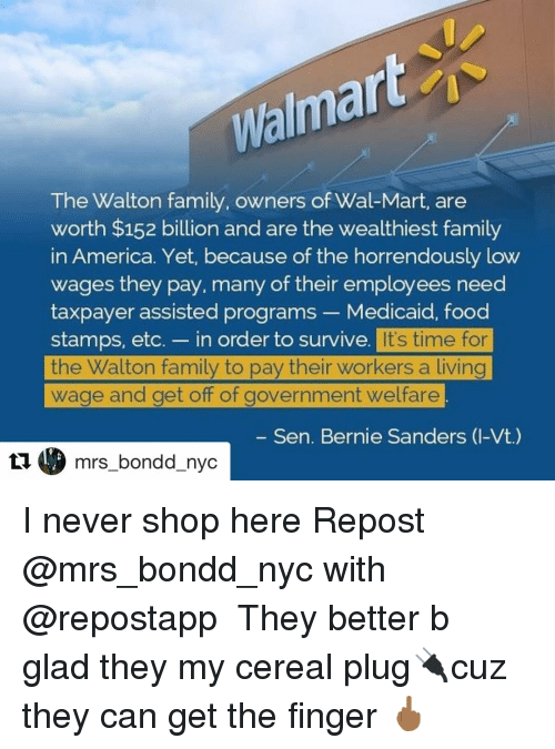 Memes, Wal Mart, and 🤖: Walma  The Walton family, owners of Wal-Mart, are  worth $152 billion and are the wealthiest family  in America. Yet, because of the horrendously low  wages they pay, many of their employees need  taxpayer assisted programs Medicaid, food  stamps, etc. in order to survive  It's time for  the Walton family to pay their workers a living  wage and get off of government welfare.  Sen. Bernie Sanders (I-Vt.)  C mrs bondd nyc I never shop here Repost @mrs_bondd_nyc with @repostapp ・・・ They better b glad they my cereal plug🔌cuz they can get the finger 🖕🏾