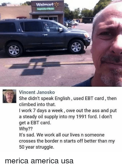America, Ass, and Memes: Walmar  Vincent Janosko  She didn't speak English, used EBT card, then  climbed into that  I work 7 days a week, owe out the ass and put  a steady oil supply into my 1991 ford. I don't  get a EBT card.  Why??  It's sad. We work all our lives n someone  crosses the border n starts off better than my  50 year struggle. merica america usa