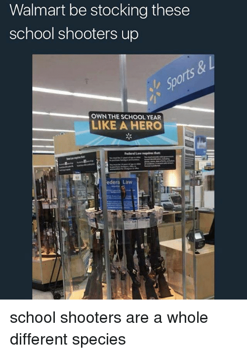 Memes, School, and Shooters: Walmart be stocking these  school shooters up  OWN THE SCHOOL YEAR  LIKE A HERO  edera Law school shooters are a whole different species