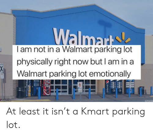 Walmart S Iam Not in a Walmart Parking Lot Physically Right