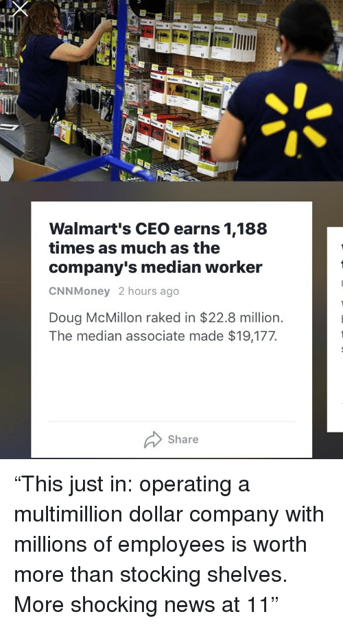 """Doug, News, and Company: Walmart's CEO earns 1,188  times as much as the  company's median worker  CNNMoney 2 hours ago  Doug McMillon raked in $22.8 million.  The median associate made $19,177  Share <p>""""This just in: operating a multimillion dollar company with millions of employees is worth more than stocking shelves. More shocking news at 11""""</p>"""