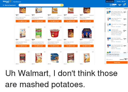 Funny, Hello, and Hungry: WalmartShop Walmart.com  Refer &Get $10  Favorites Sign Out  rocery  E Shop by Department  Hello,  Your Account  earch  Your cart  13 items  ELO 2 Jell-O Instant Sugar-Free  Fat-Free Pistachio Pudding  & Pie Filling, 1 oz Box  0.98 each View details  (s0.26/0Z) $246  ($0.01/oz) $224  S019/0z) $222  ($0.26/OZ)  Betty Crocker Au Gratin  Potatoes, 8.8 oz Box  Great Value Instant Mashed  Potatoes, 26.7 oz  Pepperidge Farm Corn Bread  Classic Stuffing, 14 oz. Bag  Pepperidge Farm Herb Seasoned  Cubed Stuffing, 12 oz. Bag  Betty Crocker Scalloped  Potatoes, 8.6 oz  Great Value, Pizza Crust  Dough, 13.8 Oz.  $1.98 each View details  H Add to Cart  H Add to Cart  H Add to Cart  H Add to Cart  H Add to Cart  Daisy, Light Sour Cream, 16  ightOz  $1.98 each View details  COFFEE-MATE  NATURAL BLISS Vanilla  Liquid All-Natural Coffee  Creamer 16 fl. oz. Bottle  $2.98 each View details  1  IDAHOAN  GRATIN  Great Value Shredded  Queso Quesadilla Cheese,  (s0.10/oZ) $088  $094  (50.63/oz) $118  ($0.13/OZ)  $1.88 each View details  Great Value Instant Mashed  Potatoes, 15.3 oz  Idahoan Sour Cream & Chives  Instant Mashed Potatoes, 4 oz  Idahoan Buttery Homestyle  Mashed Potatoes, 1.5 oz  Betty Crocker Au Gratin  Potatoes, 4.7 oz  Hungry Jack Naturally Flavored  Mashed Potatoes, 15.3 oz  Great Value Shredded Hot  Jalapeno & Habanero Jack  Cheese, 8 Oz  $1.88 each View details  H Add to Cart  H Add to Cart  H Add to Cart  H Add to Cart  H Add to Cart  Green Leaf Lettuce  S178  We'll weigh some of these items.  DAHOAN  Little Potato  You will pay for the final weight.  Potators  IDAHOAN  Savory  &PARMESAN  MASHED POTATOES  $30 minimum  Subtotal  Check Out Uh Walmart, I don't think those are mashed potatoes.