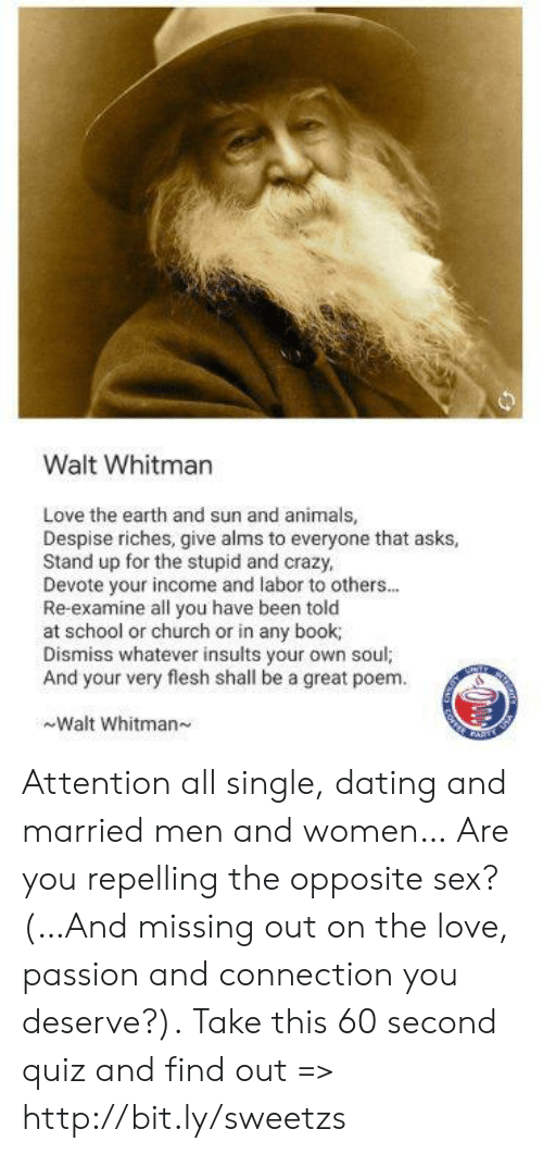 Animals, Church, and Crazy: Walt Whitman  Love the earth and sun and animals,  Despise riches, give alms to everyone that asks  Stand up for the stupid and crazy,  Devote your income and labor to others...  Re-examine all you have been told  at school or church or in any book  Dismiss whatever insults your own soul;  And your very flesh shall be a great poem.  Walt Whitman Attention all single, dating and married men and women… Are you repelling the opposite sex? (…And missing out on the love, passion and connection you deserve?). Take this 60 second quiz and find out => http://bit.ly/sweetzs