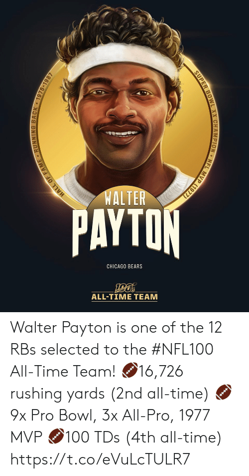Chicago, Chicago Bears, and Memes: WALTER  PAYTON  CHICAGO BEARS  ALL-TIΜΕ ΤEAΜ  MVP (1977)  NFL  SUPER BOWL XX CHAMPION  HALL OF FAME RUNNING BACK 1975-1987 Walter Payton is one of the 12 RBs selected to the #NFL100 All-Time Team!  🏈16,726 rushing yards (2nd all-time) 🏈9x Pro Bowl, 3x All-Pro, 1977 MVP 🏈100 TDs (4th all-time) https://t.co/eVuLcTULR7