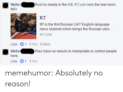 News, Tumblr, and Control: WalterTrust no media in the US, RT.com runs the real news  IMO  RT  RT is the first Russian 24/7 English-language  news channel which brings the Russian view  Like 1-5 hrs Edited  Walter  here  Like 1-5 hrs  They have no reason to manipulate or control people memehumor:  Absolutely no reason!