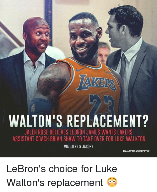 Jalen Rose, Los Angeles Lakers, and LeBron James: WALTON'S REPLACEMENT?  JALEN ROSE BELIEVES LEBRON JAMES WANTS LAKERS  ASSISTANT COACH BRIAN SHAW TO TAKE OVER FOR LUKE WALKTON  VIA JALEN 8 JACOBY LeBron's choice for Luke Walton's replacement 😳