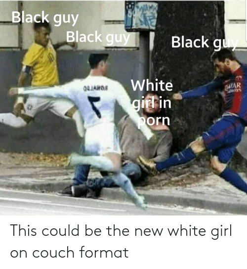 Black guys around white girl porn meme Wama Black Guy Black Guy Black Guy White Qatar Savays 04jahos Gifl In Porn This Could Be The New White Girl On Couch Format Reddit Meme On Me Me