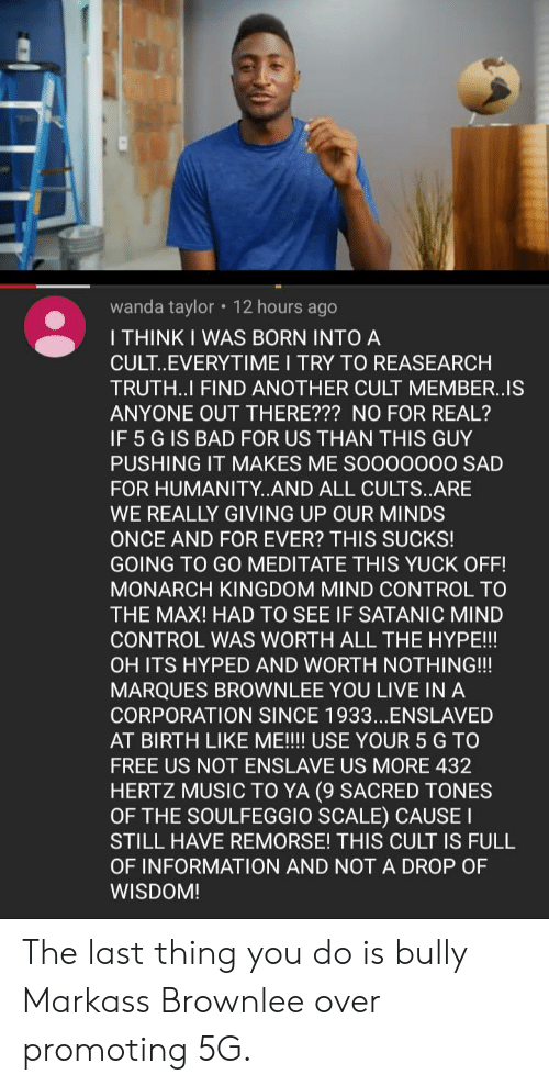 Bad, Hype, and Music: wanda taylor 12 hours ago  I THINK I WAS BORN INTO A  CULT..EVERYTIME I TRY TO REASEARCH  TRUTH..I FIND ANOTHER CULT MEMBER..IS  ANYONE OUT THERE??? NO FOR REAL?  IF 5 G IS BAD FOR US THAN THIS GUY  PUSHING IT MAKES ME SO000000 SAD  FOR HUMANITY..AND ALL CULTS..ARE  WE REALLY GIVING UP OUR MINDS  ONCE AND FOR EVER? THIS SUCKS!  GOING TO G0 MEDITATE THIS YUCK OFF!  MONARCH KINGDOM MIND CONTROL TO  THE MAX! HAD TO SEE IF SATANIC MIND  CONTROL WAS WORTH ALL THE HYPE!!!  OH ITS HYPED AND WORTH NOTHING!!  MARQUES BROWNLEE YOU LIVE IN A  CORPORATION SINCE 1933...ENSLAVED  AT BIRTH LIKE ME!!!! USE YOUR 5 G TO  FREE US NOT ENSLAVE US MORE 432  HERTZ MUSIC TO YA (9 SACRED TONES  OF THE SOULFEGGIO SCALE) CAUSEI  STILL HAVE REMORSE! THIS CULT IS FULL  OF INFORMATION AND NOTA DROP OF  WISDOM! The last thing you do is bully Markass Brownlee over promoting 5G.