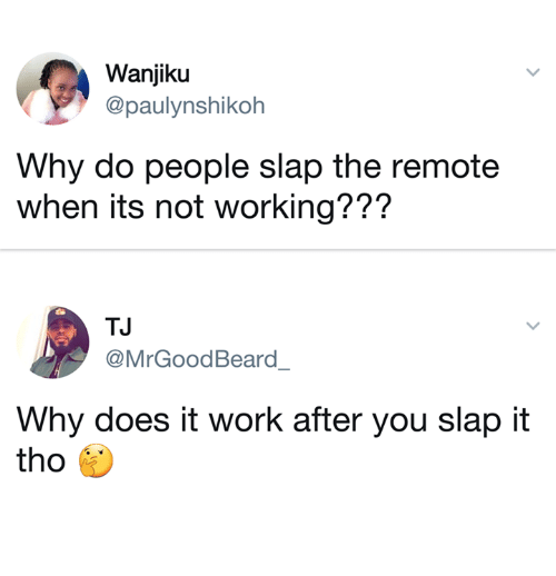 Work, Working, and Why: Wanjiku  @paulynshikoh  Why do people slap the remote  when its not working???  TJ  @MrGoodBeard_  Why does it work after you slap it  tho