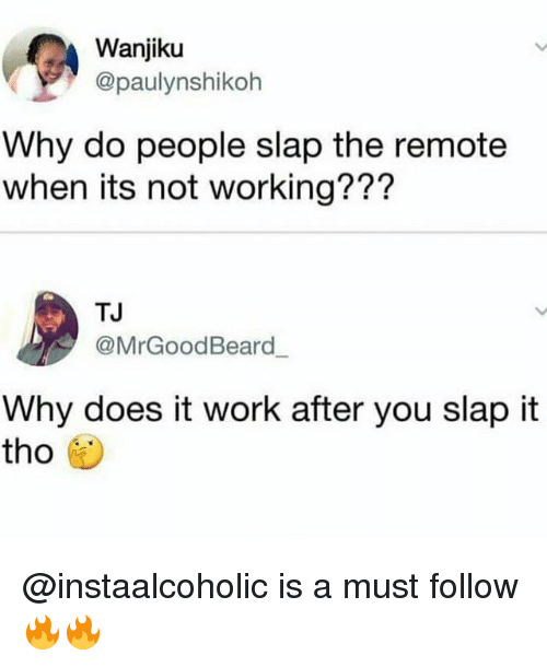 Memes, Work, and 🤖: Wanjiku  @paulynshikoh  Why do people slap the remote  when its not working???  TJ  @MrGoodBeard  Why does it work after you slap it  tho紗 @instaalcoholic is a must follow 🔥🔥