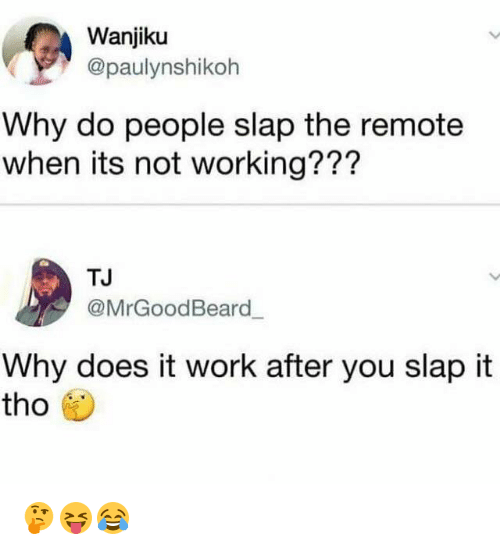 Beard, Work, and Working: Wanjiku  @paulynshikoh  Why do people slap the remote  when its not working???  TJ  @MrGood Beard  ー  Why does it work after you slap it  tho 🤔😝😂