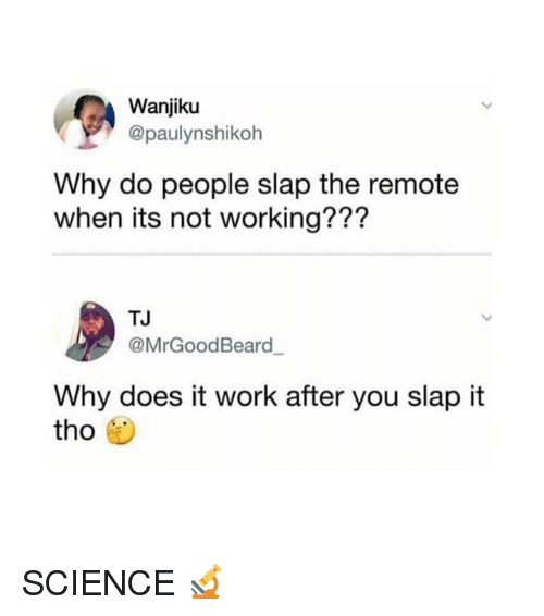 Funny, Work, and Science: Wanjiku  @paulynshikoh  Why do people slap the remote  when its not working???  TJ  @MrGoodBeard  Why does it work after you slap it  tho SCIENCE 🔬