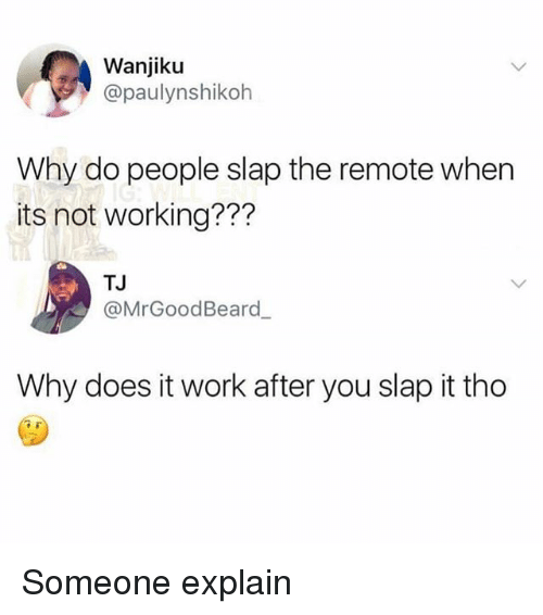 Memes, Work, and 🤖: Wanjiku  @paulynshikoh  Why do people slap the remote when  its not working???  TJ  @MrGoodBeard  Why does it work after you slap it tho Someone explain