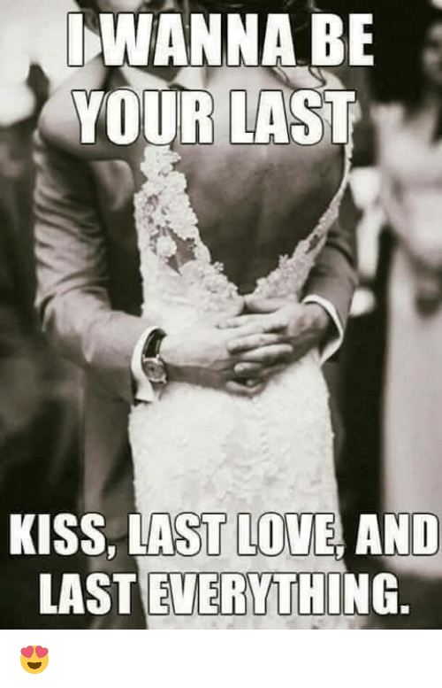 Love, Memes, and Kiss: WANNA BE  YOUR LAST  KISS, LAST LOVE, AND  LAST EVERYTHING 😍