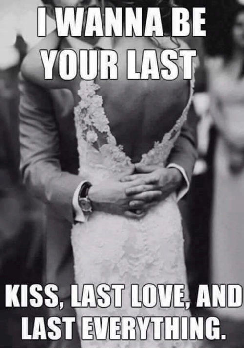 wanna be your last kiss last love and lasteverything love meme on