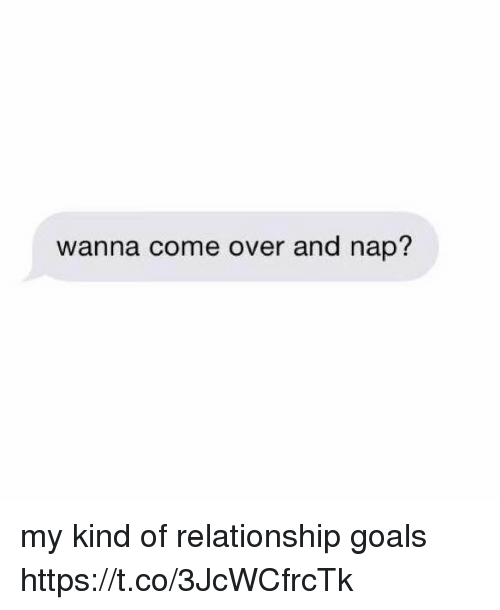 Come Over, Funny, and Goals: wanna come over and nap? my kind of relationship goals https://t.co/3JcWCfrcTk