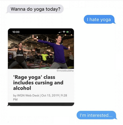 Alcohol, Desk, and Today: Wanna do yoga today?  I hate yoga  10:00  odidas  @moistbuddha  'Rage yoga' class  includes cursing and  alcohol  by WGN Web Desk   Oct 15, 2019  9:28  PM  I'm interested...