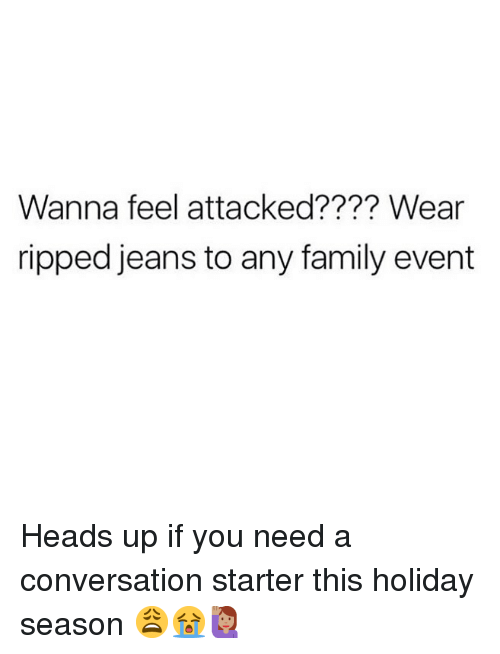 Family, Memes, and 🤖: Wanna feel attacked???? Wear  ripped jeans to any family evert Heads up if you need a conversation starter this holiday season 😩😭🙋🏽‍♀️