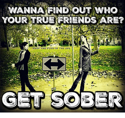 Wanna Find Out Who Your True Friends Are Get Sober Meme On Meme