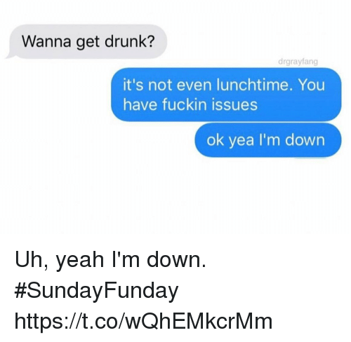 Drunk, Funny, and Yeah: Wanna get drunk?  drgrayfang  it's not even lunchtime. You  have fuckin issues  ok yea I'm down Uh, yeah I'm down. #SundayFunday https://t.co/wQhEMkcrMm