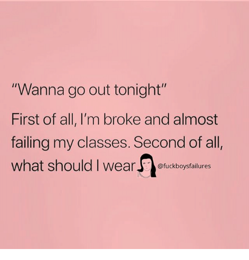 """Girl Memes, All, and First: """"Wanna go out tonight  First of all, I'm broke and almost  failing my classes. Second of all  what should I wea  I1  @fuckboysfailures"""