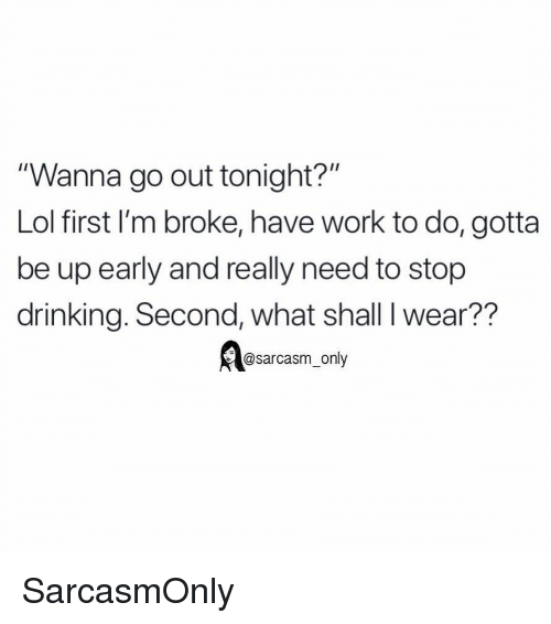 "Drinking, Funny, and Lol: ""Wanna go out tonight?""  Lol first I'm broke, have work to do, gotta  be up early and really need to stop  drinking. Second, what shall I wear??  @sarcasm_only SarcasmOnly"