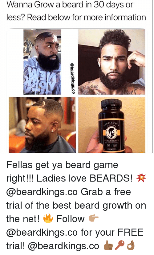 Beard, Love, and Memes: Wanna Grow a beard in 30 days or  less? Read below for more information  LEMAN  30 Fellas get ya beard game right!!! Ladies love BEARDS! 💥@beardkings.co Grab a free trial of the best beard growth on the net! 🔥 Follow 👉🏽 @beardkings.co for your FREE trial! @beardkings.co 👍🏾🔑👌🏾