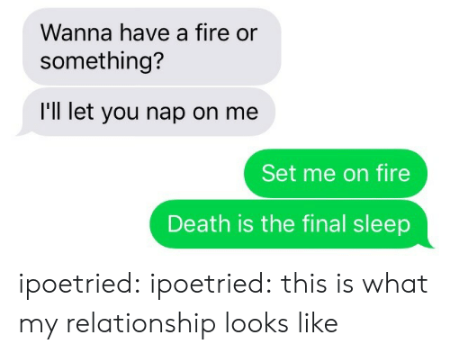 Fire, Target, and Tumblr: Wanna have a fire or  something?  I'll let you nap on me  Set me on fire  Death is the final sleep ipoetried:  ipoetried:  this is what my relationship looks like