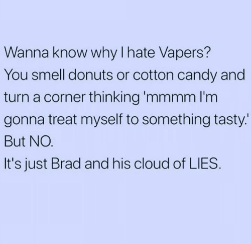 Candy, Dank, and Smell: Wanna know why I hate Vapers?  You smell donuts or cotton candy and  turn a corner thinking 'mmmm l'm  gonna treat myself to something tasty.  But NO.  It's just Brad and his cloud of LIES.