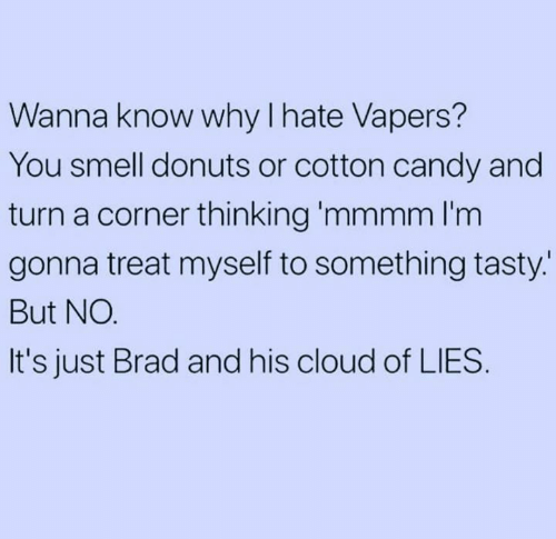 Candy, Relationships, and Smell: Wanna know why lhate Vapers  You smell donuts or cotton candy and  turn a corner thinking 'mmmm I'm  gonna treat myself to something tasty.  But NO  It's just Brad and his cloud of LIES