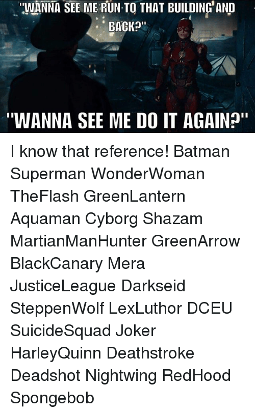 "Batman, Do It Again, and Joker: ""WANNA SEE ME RUN TO THAT BUILDING' AND  BACKa""  ""WANNA SEE ME DO IT AGAIN"" I know that reference! Batman Superman WonderWoman TheFlash GreenLantern Aquaman Cyborg Shazam MartianManHunter GreenArrow BlackCanary Mera JusticeLeague Darkseid SteppenWolf LexLuthor DCEU SuicideSquad Joker HarleyQuinn Deathstroke Deadshot Nightwing RedHood Spongebob"