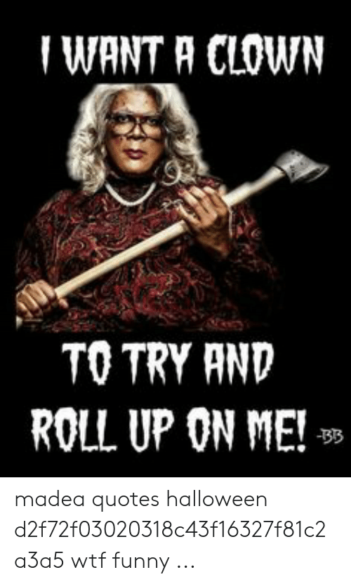 WANT a CLOWN TO TRY AND ROLL UP ON ME! Madea Quotes ...