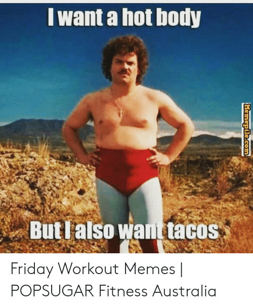 Friday, Memes, and Australia: want a hot body  But lalso want tacos Friday Workout Memes | POPSUGAR Fitness Australia