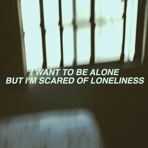 Being Alone, Loneliness, and Scared: WANT TO BE ALONE  BUT I'M SCARED OF LONELINESS