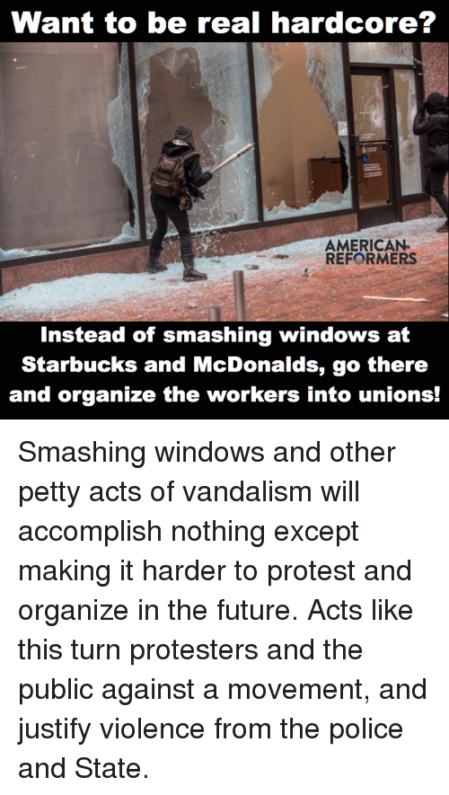 Memes, Smashing, and Starbucks: Want to be real hardcore?  AMERICAN  REFORMERS  Instead of smashing windows at  Starbucks and McDonalds, go there  and organize the workers into unions! Smashing windows and other petty acts of vandalism will accomplish nothing except making it harder to protest and organize in the future. Acts like this turn protesters and the public against a movement, and justify violence from the police and State.