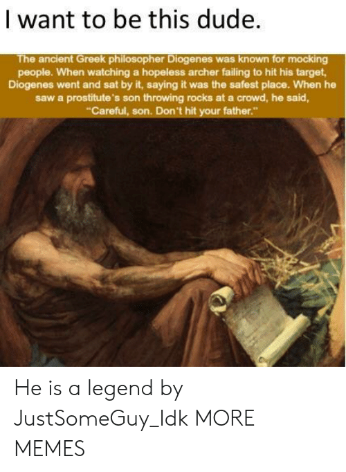 Dank, Dude, and Memes: | want to be this dude  The ancient Greek philosopher Diogenes was known for mocking  people. When watching a hopeless archer failing to hit his target  Diogenes went and sat by it, saying it was the safest place. When he  saw a prostitute's son throwing rocks at a crowd, he said,  Careful, son. Don't hit your father He is a legend by JustSomeGuy_Idk MORE MEMES