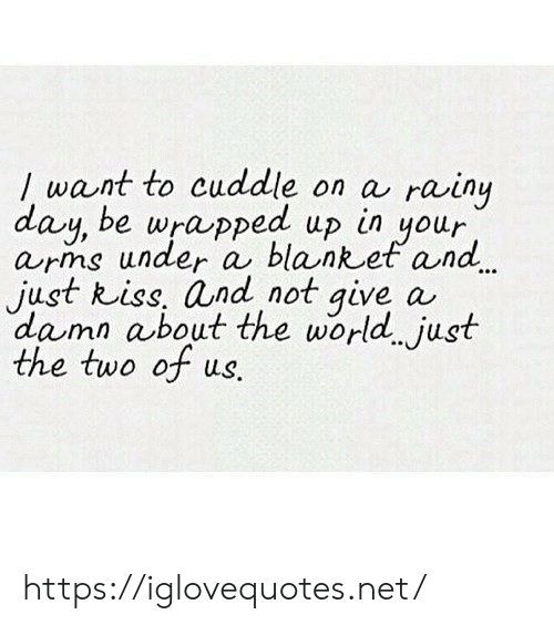 Kiss, World, and Net: / want to cuddle on a  day, be wrapped up in your  arns under a blanket and.  just kiss, and not give  damn about the world just  the two of us.  rainy  a https://iglovequotes.net/