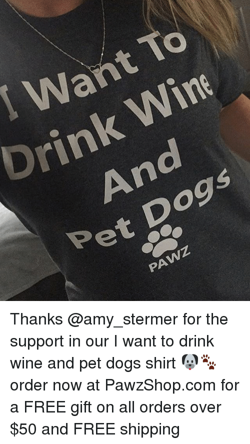 Dogs, Memes, and Wine: Want To  Drink Wine  And  Pet Dogs  PAWZ Thanks @amy_stermer for the support in our I want to drink wine and pet dogs shirt 🐶🐾 order now at PawzShop.com for a FREE gift on all orders over $50 and FREE shipping