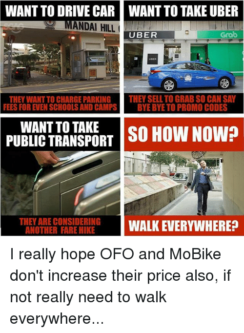 Memes, Uber, and Drive: WANT  TO DRIVE CAR  ANDAI HILL  WANT TO TAKE UBER  UBER  Grab  THEY WANT TO CHARGE PARKING THEY SELL TO GRAB SO CAN SAY  FEES FOR EVEN SCHOOLS AND CAMPSBYE BYE TO PROMO CODES  WANT TO TAKE  PUBLIC TRANSPORT  SO HOW NOW?  THEY ARE CONSIDERING  THEG FASG EIRRGWALK EVERYWHERE? I really hope OFO and MoBike don't increase their price also, if not really need to walk everywhere...