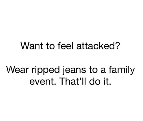 Family, Jeans, and Event: Want to feel attacked?  Wear ripped jeans to a family  event. That'll do it.