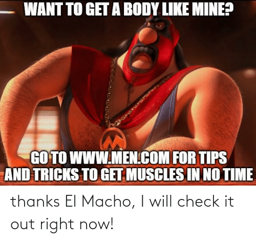 Time, Mine, and Com: WANT TO GET A BODY LIKE MINE?  GO TO WWW.MEN.COM FOR TIPS  AND TRICKS TO GET MUSCLES IN NO TIME thanks El Macho, I will check it out right now!