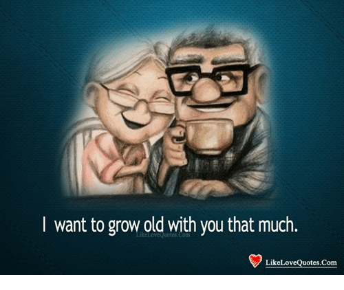 Want To Grow Old With You That Much Like Love Quotes Com Love Meme