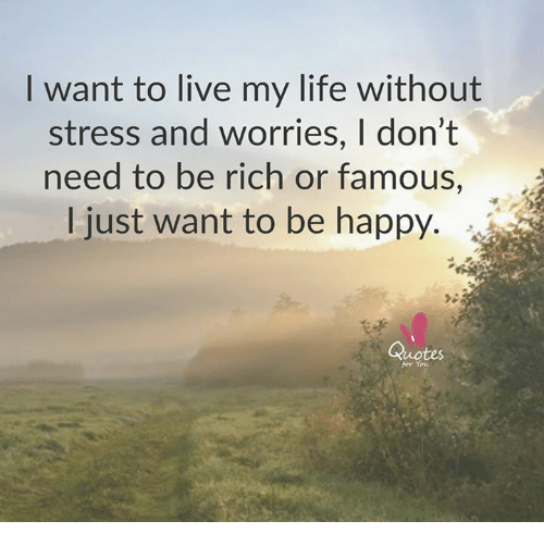 Being Rich, Life, And Memes: Want To Live My Life Without Stress And  Worries, L Donu0027t Need To Be Rich Or Famous I Just Want To Be Happy Quotes  For You