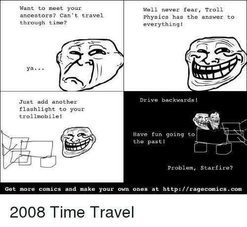 Troll, Flashlight, and Http: Want to meet your  ancestors? Can't travel  Well never fear, Troll  Physics has the answer to  everything!  through time?  ya..  rive backwards !  Just add another  flashlight to your  trollmobile!  Have fun going to  the past!  Problem, Starfire?  Get more comics and make your own ones at http://ragecomics.com